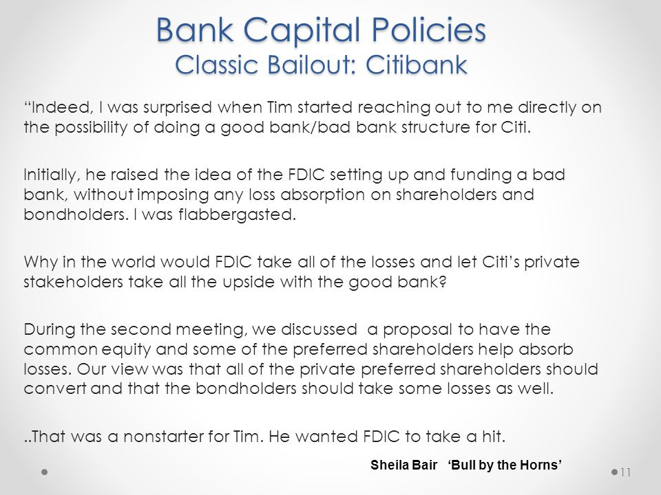 Bank Capital Policies Classic Bailout: Citibank 11 Indeed, I was surprised when Tim started reaching out to me directly on the possibility of doing a good bank/bad bank structure for Citi.