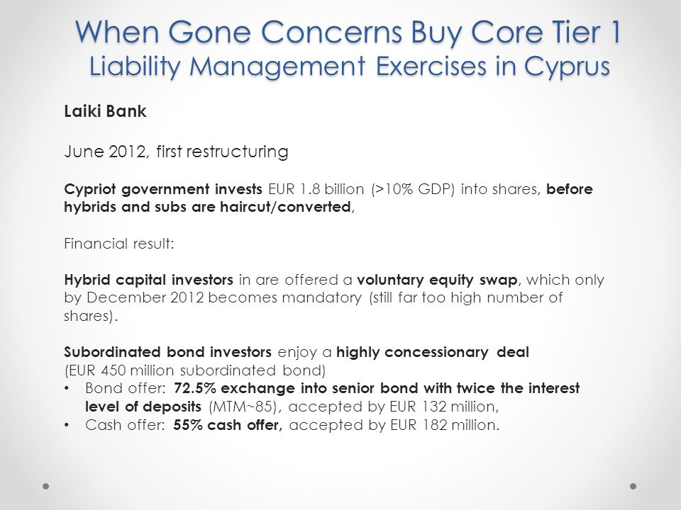 When Gone Concerns Buy Core Tier 1 Liability Management Exercises in Cyprus Laiki Bank June 2012, first restructuring Cypriot government invests EUR 1.8 billion (>10% GDP) into shares, before hybrids and subs are haircut/converted, Financial result: Hybrid capital investors in are offered a voluntary equity swap, which only by December 2012 becomes mandatory (still far too high number of shares).