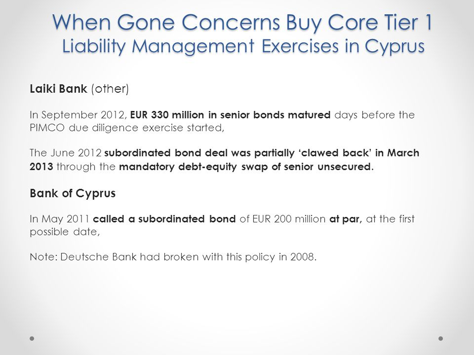 When Gone Concerns Buy Core Tier 1 Liability Management Exercises in Cyprus Laiki Bank (other) In September 2012, EUR 330 million in senior bonds matured days before the PIMCO due diligence exercise started, The June 2012 subordinated bond deal was partially 'clawed back' in March 2013 through the mandatory debt-equity swap of senior unsecured.