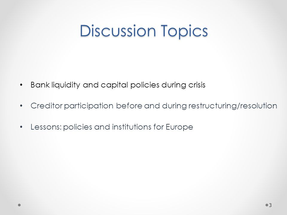 Discussion Topics Bank liquidity and capital policies during crisis Creditor participation before and during restructuring/resolution Lessons: policies and institutions for Europe 3