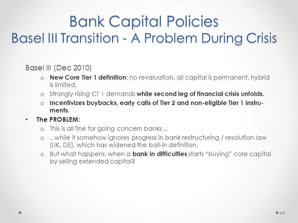 Bank Capital Policies Basel III Transition - A Problem During Crisis 44 Basel III (Dec 2010) o New Core Tier 1 definition : no revaluation, all capital is permanent, hybrid is limited.