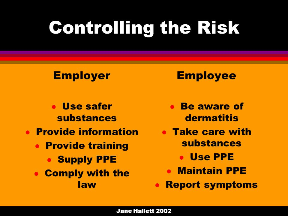 Jane Hallett 2002 Controlling the Risk Employer l Use safer substances l Provide information l Provide training l Supply PPE l Comply with the law Employee l Be aware of dermatitis l Take care with substances l Use PPE l Maintain PPE l Report symptoms