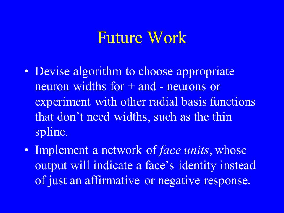 Future Work Devise algorithm to choose appropriate neuron widths for + and - neurons or experiment with other radial basis functions that don't need widths, such as the thin spline.