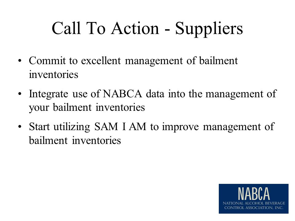 Call To Action - Suppliers Commit to excellent management of bailment inventories Integrate use of NABCA data into the management of your bailment inventories Start utilizing SAM I AM to improve management of bailment inventories