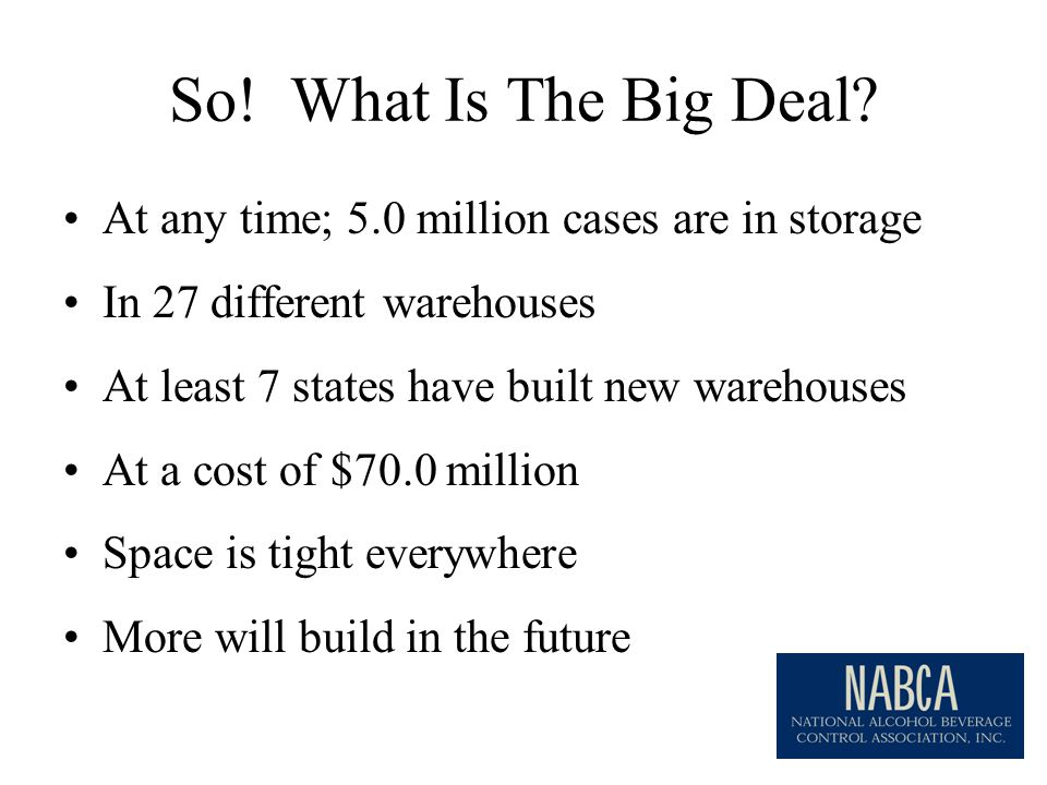 At any time; 5.0 million cases are in storage In 27 different warehouses At least 7 states have built new warehouses At a cost of $70.0 million Space is tight everywhere More will build in the future