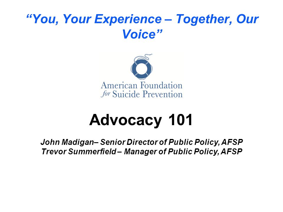 You, Your Experience – Together, Our Voice Advocacy 101 John Madigan– Senior Director of Public Policy, AFSP Trevor Summerfield – Manager of Public Policy, AFSP