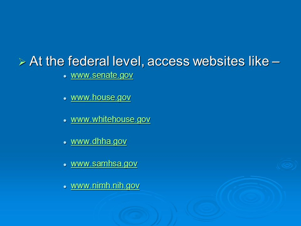 At the federal level, access websites like – www.senate.gov www.senate.gov www.senate.gov www.house.gov www.house.gov www.house.gov www.whitehouse.gov www.whitehouse.gov www.whitehouse.gov www.dhha.gov www.dhha.gov www.dhha.gov www.samhsa.gov www.samhsa.gov www.samhsa.gov www.nimh.nih.gov www.nimh.nih.gov www.nimh.nih.gov