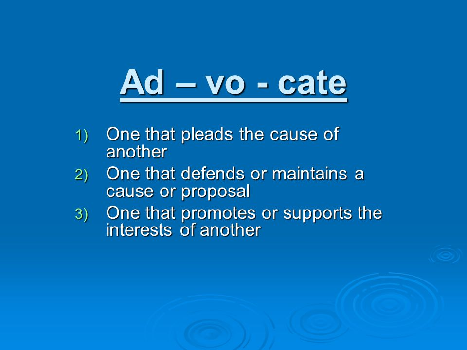 Ad – vo - cate 1) One that pleads the cause of another 2) One that defends or maintains a cause or proposal 3) One that promotes or supports the interests of another