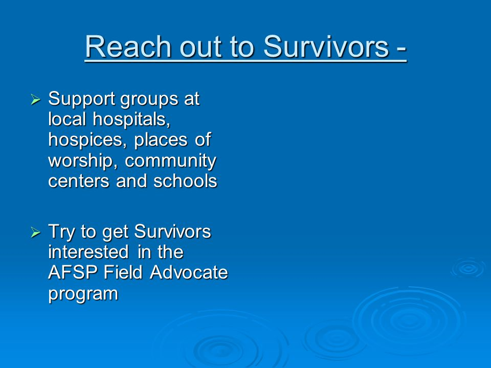 Reach out to Survivors -  Support groups at local hospitals, hospices, places of worship, community centers and schools  Try to get Survivors interested in the AFSP Field Advocate program