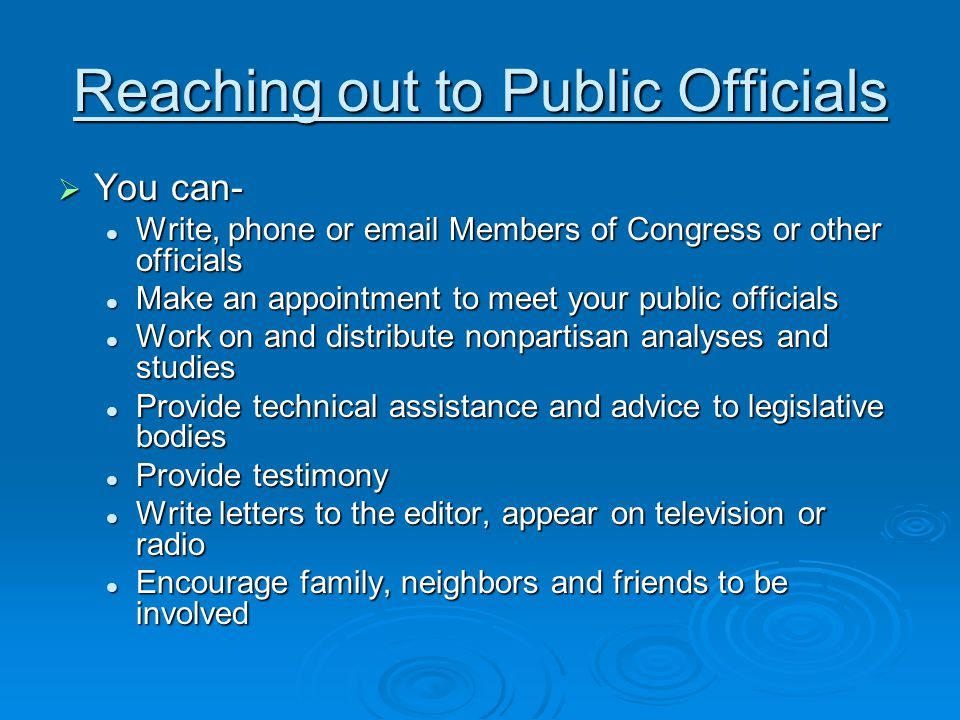 Reaching out to Public Officials  You can- Write, phone or email Members of Congress or other officials Write, phone or email Members of Congress or other officials Make an appointment to meet your public officials Make an appointment to meet your public officials Work on and distribute nonpartisan analyses and studies Work on and distribute nonpartisan analyses and studies Provide technical assistance and advice to legislative bodies Provide technical assistance and advice to legislative bodies Provide testimony Provide testimony Write letters to the editor, appear on television or radio Write letters to the editor, appear on television or radio Encourage family, neighbors and friends to be involved Encourage family, neighbors and friends to be involved