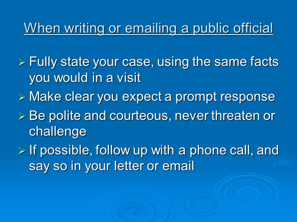 When writing or emailing a public official  Fully state your case, using the same facts you would in a visit  Make clear you expect a prompt response  Be polite and courteous, never threaten or challenge  If possible, follow up with a phone call, and say so in your letter or email