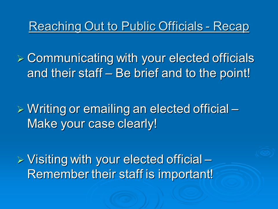Reaching Out to Public Officials - Recap  Communicating with your elected officials and their staff – Be brief and to the point.