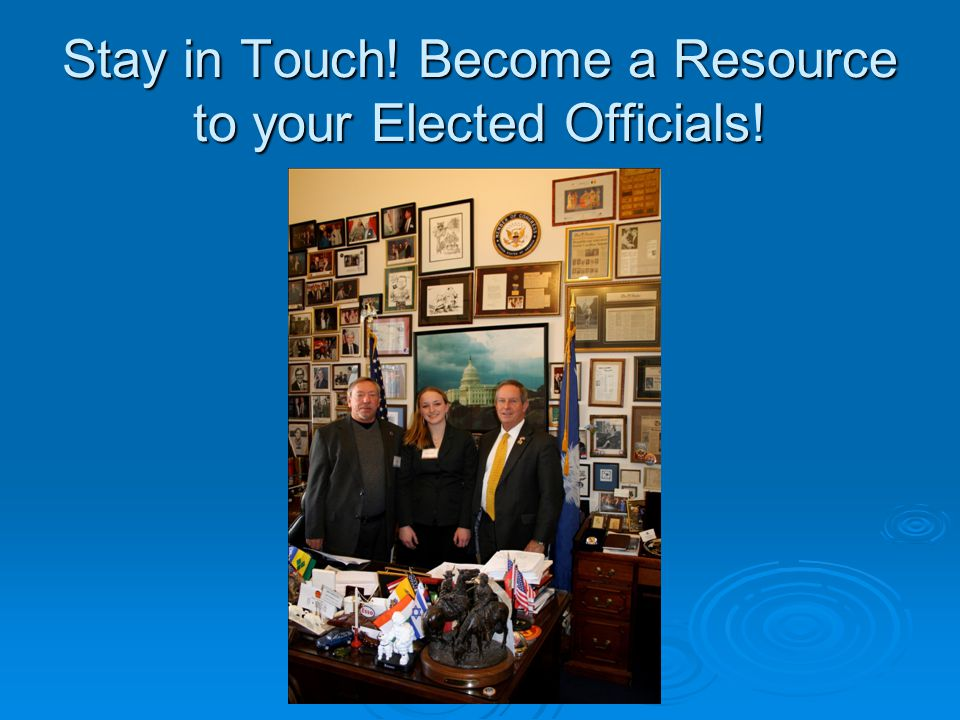 Stay in Touch! Become a Resource to your Elected Officials!