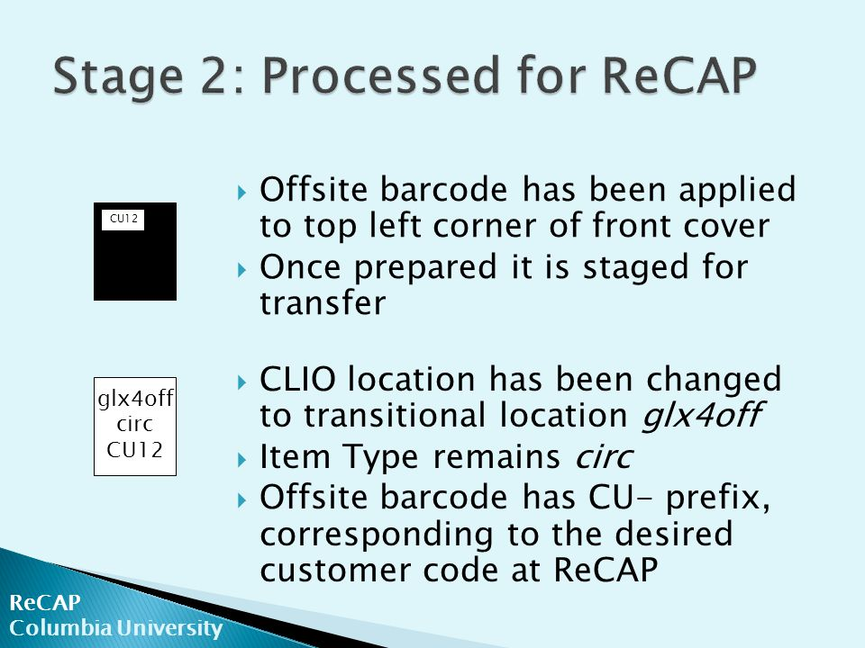 ReCAP Columbia University  Offsite barcode has been applied to top left corner of front cover  Once prepared it is staged for transfer  CLIO location has been changed to transitional location glx4off  Item Type remains circ  Offsite barcode has CU- prefix, corresponding to the desired customer code at ReCAP glx4off circ CU12