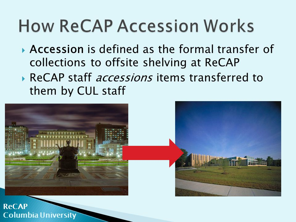  Accession is defined as the formal transfer of collections to offsite shelving at ReCAP  ReCAP staff accessions items transferred to them by CUL staff ReCAP Columbia University