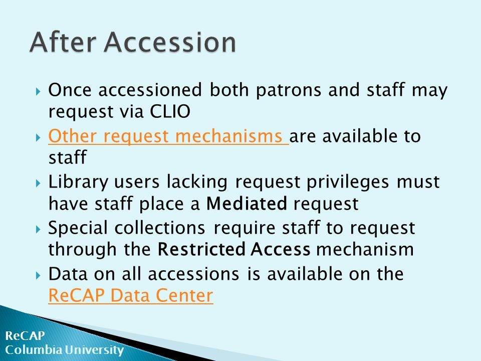  Once accessioned both patrons and staff may request via CLIO  Other request mechanisms are available to staff Other request mechanisms  Library users lacking request privileges must have staff place a Mediated request  Special collections require staff to request through the Restricted Access mechanism  Data on all accessions is available on the ReCAP Data Center ReCAP Data Center ReCAP Columbia University