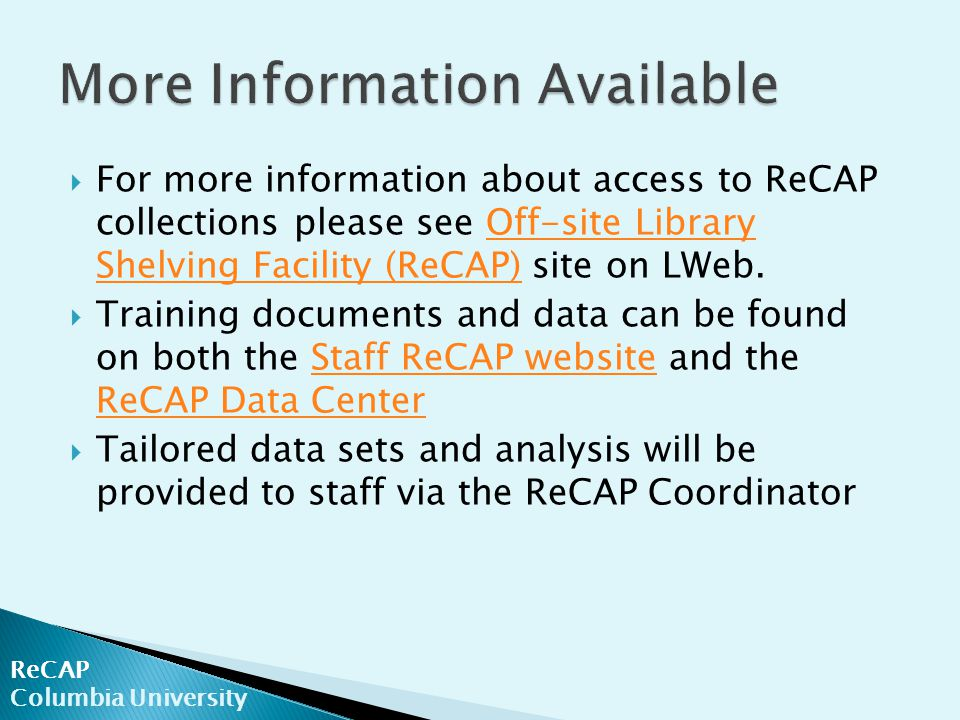  For more information about access to ReCAP collections please see Off-site Library Shelving Facility (ReCAP) site on LWeb.Off-site Library Shelving Facility (ReCAP)  Training documents and data can be found on both the Staff ReCAP website and the ReCAP Data CenterStaff ReCAP website ReCAP Data Center  Tailored data sets and analysis will be provided to staff via the ReCAP Coordinator ReCAP Columbia University