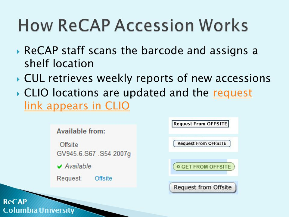  ReCAP staff scans the barcode and assigns a shelf location  CUL retrieves weekly reports of new accessions  CLIO locations are updated and the request link appears in CLIOrequest link appears in CLIO ReCAP Columbia University