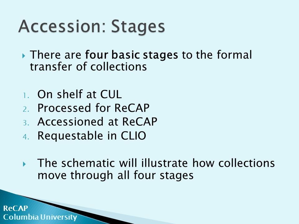  There are four basic stages to the formal transfer of collections 1. On shelf at CUL 2. Processed for ReCAP 3. Accessioned at ReCAP 4. Requestable i