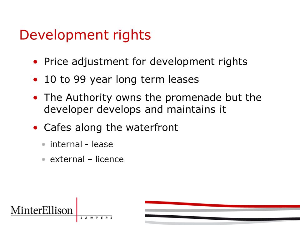Development rights Price adjustment for development rights 10 to 99 year long term leases The Authority owns the promenade but the developer develops and maintains it Cafes along the waterfront internal - lease external – licence