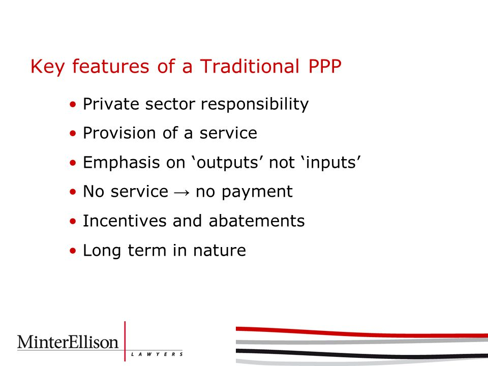Key features of a Traditional PPP Private sector responsibility Provision of a service Emphasis on 'outputs' not 'inputs' No service → no payment Incentives and abatements Long term in nature