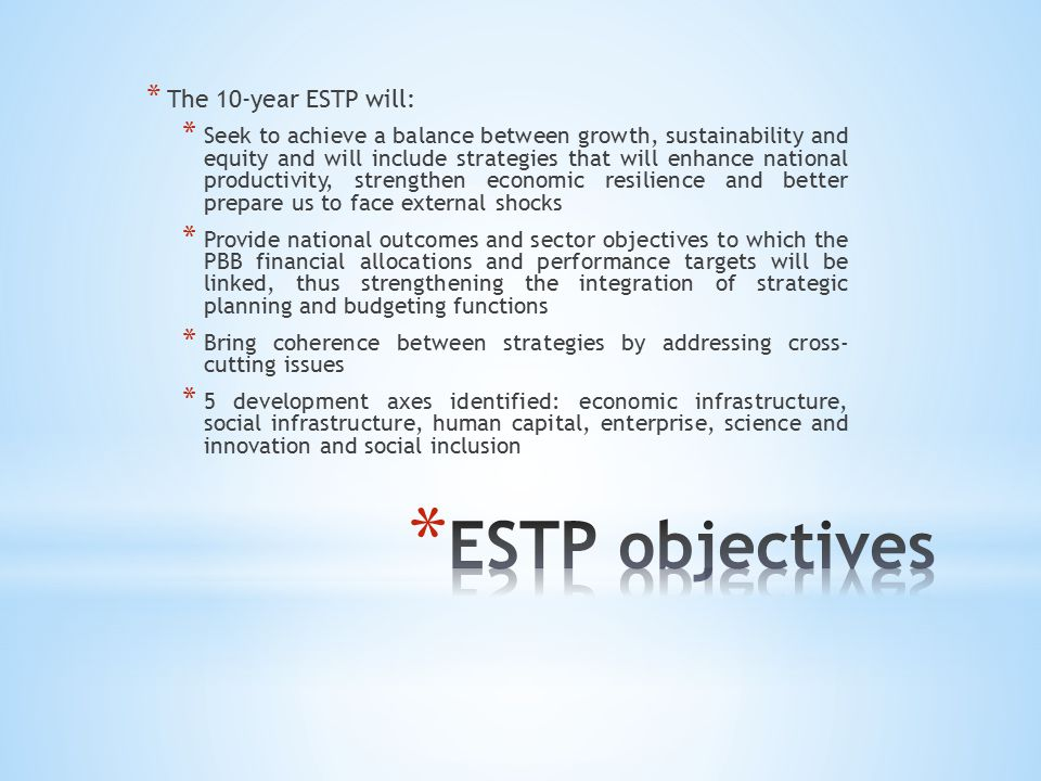 * The 10-year ESTP will: * Seek to achieve a balance between growth, sustainability and equity and will include strategies that will enhance national productivity, strengthen economic resilience and better prepare us to face external shocks * Provide national outcomes and sector objectives to which the PBB financial allocations and performance targets will be linked, thus strengthening the integration of strategic planning and budgeting functions * Bring coherence between strategies by addressing cross- cutting issues * 5 development axes identified: economic infrastructure, social infrastructure, human capital, enterprise, science and innovation and social inclusion