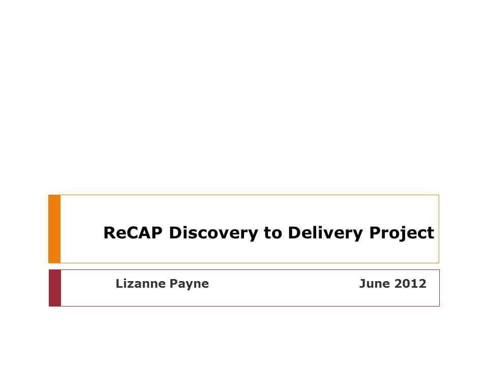 ReCAP Discovery to Delivery Project Lizanne Payne June 2012