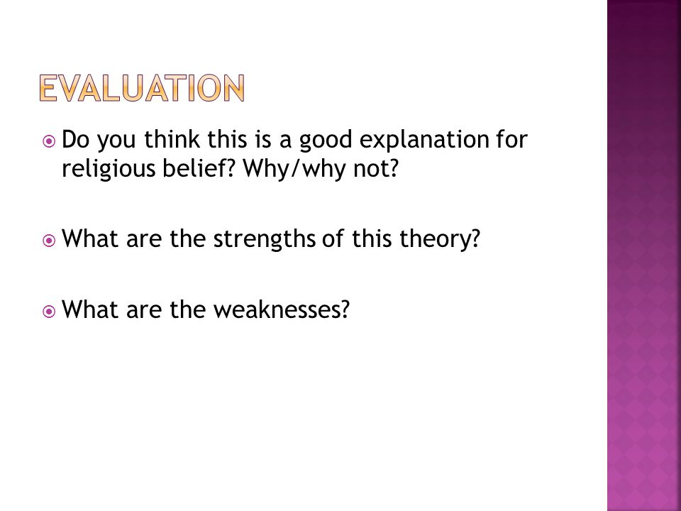  Do you think this is a good explanation for religious belief? Why/why not?  What are the strengths of this theory?  What are the weaknesses?