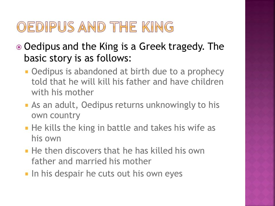  Oedipus and the King is a Greek tragedy. The basic story is as follows:  Oedipus is abandoned at birth due to a prophecy told that he will kill his