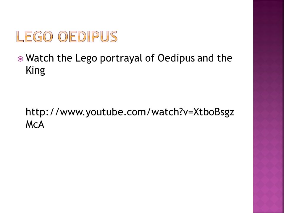  Watch the Lego portrayal of Oedipus and the King http://www.youtube.com/watch?v=XtboBsgz McA