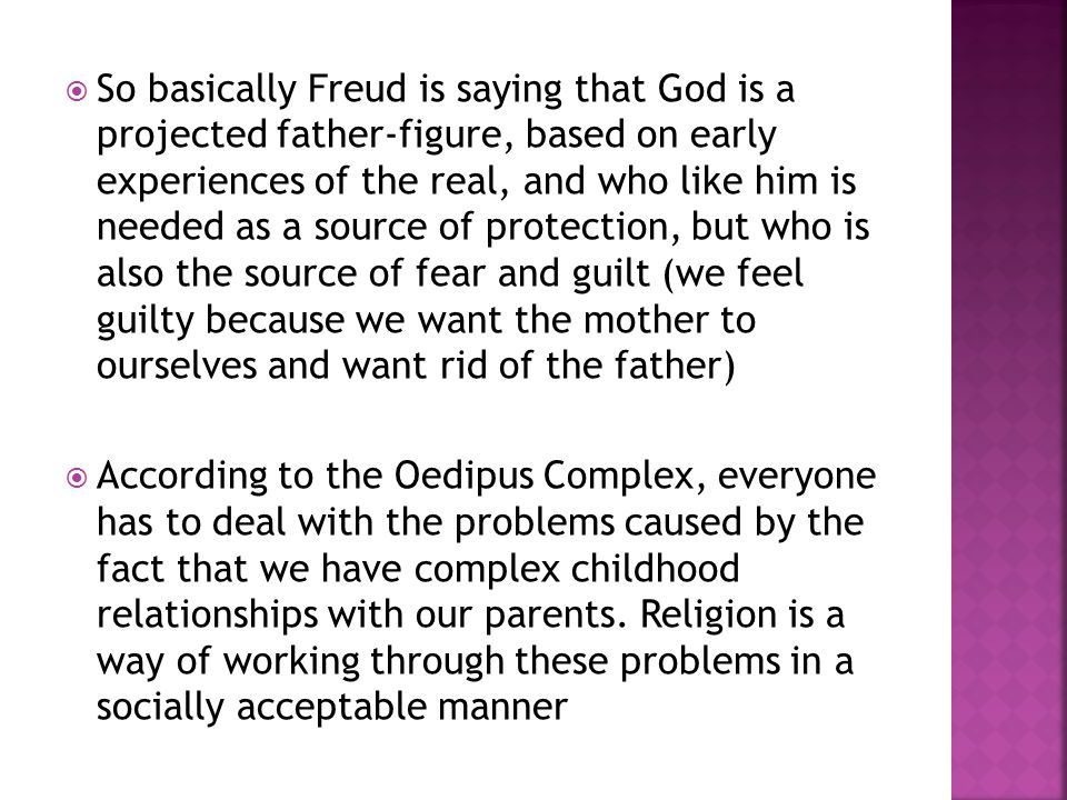  So basically Freud is saying that God is a projected father-figure, based on early experiences of the real, and who like him is needed as a source of protection, but who is also the source of fear and guilt (we feel guilty because we want the mother to ourselves and want rid of the father)  According to the Oedipus Complex, everyone has to deal with the problems caused by the fact that we have complex childhood relationships with our parents.