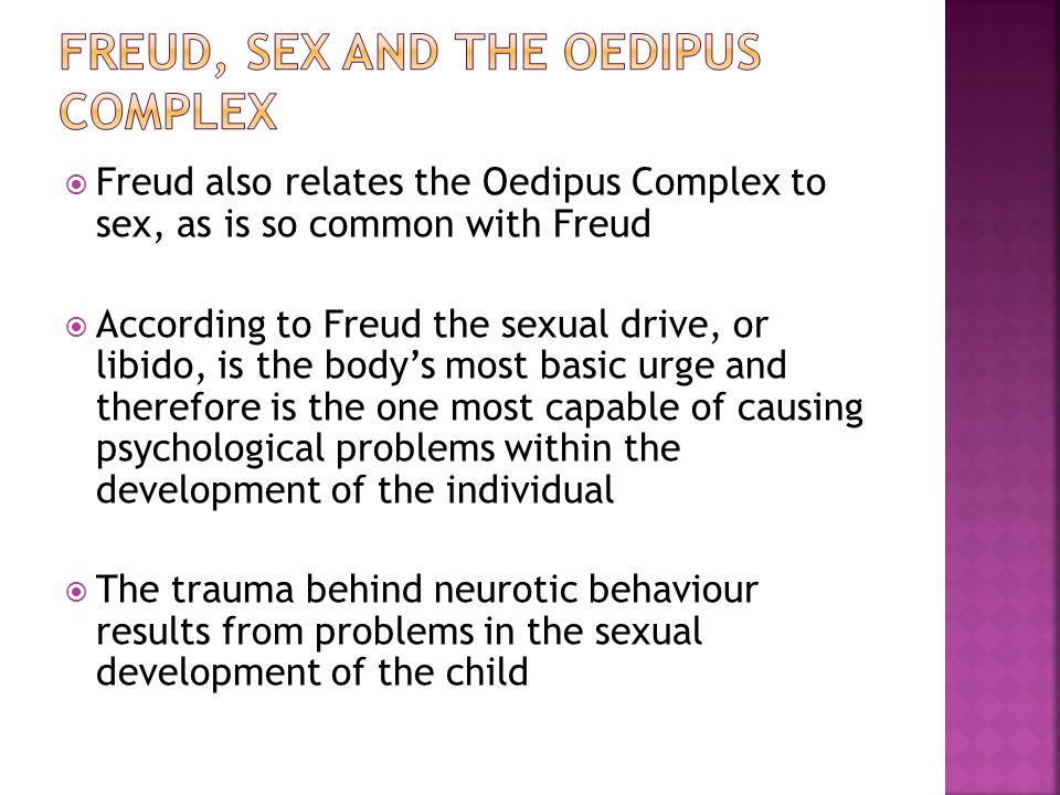  Freud also relates the Oedipus Complex to sex, as is so common with Freud  According to Freud the sexual drive, or libido, is the body's most basic urge and therefore is the one most capable of causing psychological problems within the development of the individual  The trauma behind neurotic behaviour results from problems in the sexual development of the child