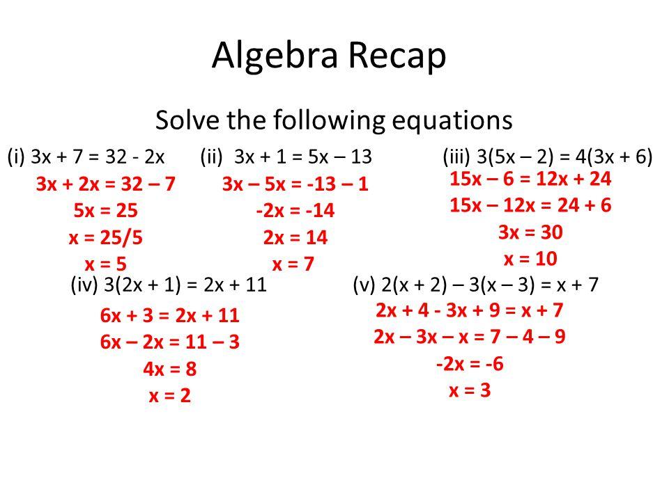 Algebra Recap Solve the following equations (i) 3x + 7 = 32 - 2x (ii) 3x + 1 = 5x – 13 (iii) 3(5x – 2) = 4(3x + 6) (iv) 3(2x + 1) = 2x + 11 (v) 2(x + 2) – 3(x – 3) = x + 7 3x + 2x = 32 – 7 5x = 25 x = 25/5 x = 5 3x – 5x = -13 – 1 -2x = -14 2x = 14 x = 7 15x – 6 = 12x + 24 15x – 12x = 24 + 6 3x = 30 x = 10 6x + 3 = 2x + 11 6x – 2x = 11 – 3 4x = 8 x = 2 2x + 4 - 3x + 9 = x + 7 2x – 3x – x = 7 – 4 – 9 -2x = -6 x = 3