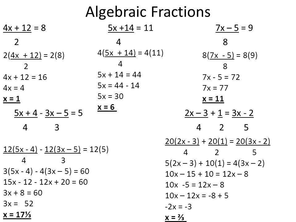 Algebraic Fractions 4x + 12 = 8 5x +14 = 11 7x – 5 = 9 2 4 8 5x + 4 - 3x – 5 = 5 2x – 3 + 1 = 3x - 2 4 3 4 2 5 2(4x + 12) = 2(8) 2 4x + 12 = 16 4x = 4 x = 1 4(5x + 14) = 4(11) 4 5x + 14 = 44 5x = 44 - 14 5x = 30 x = 6 8(7x - 5) = 8(9) 8 7x - 5 = 72 7x = 77 x = 11 12(5x - 4) - 12(3x – 5) = 12(5) 4 3 3(5x - 4) - 4(3x – 5) = 60 15x - 12 - 12x + 20 = 60 3x + 8 = 60 3x = 52 x = 17⅓ 20(2x - 3) + 20(1) = 20(3x - 2) 4 2 5 5(2x – 3) + 10(1) = 4(3x – 2) 10x – 15 + 10 = 12x – 8 10x -5 = 12x – 8 10x – 12x = -8 + 5 -2x = -3 x = ⅔