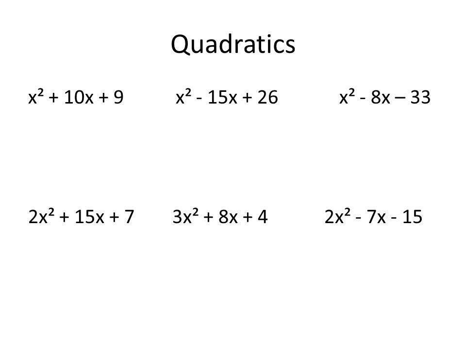 Quadratics x² + 10x + 9 x² - 15x + 26 x² - 8x – 33 2x² + 15x + 7 3x² + 8x + 4 2x² - 7x - 15