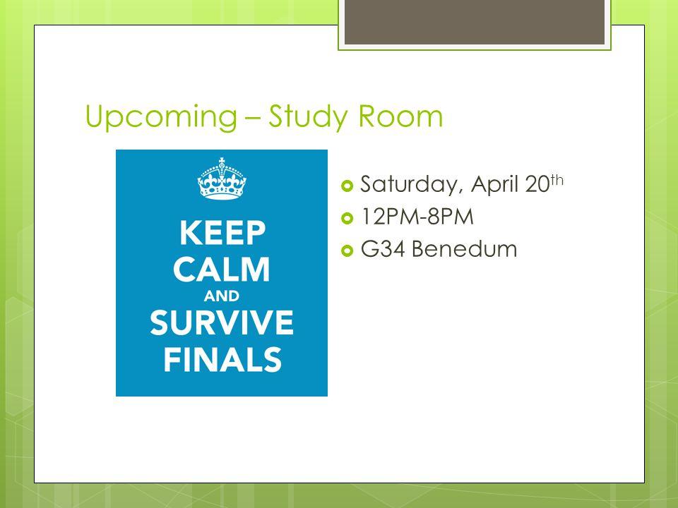 Upcoming – Study Room  Saturday, April 20 th  12PM-8PM  G34 Benedum