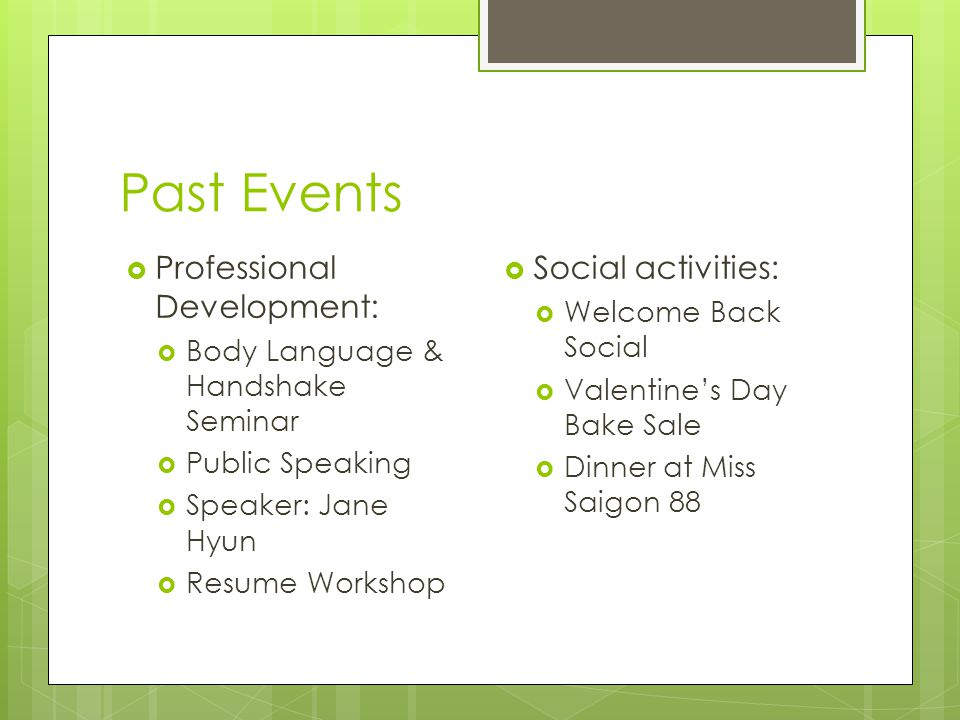 Past Events  Professional Development:  Body Language & Handshake Seminar  Public Speaking  Speaker: Jane Hyun  Resume Workshop  Social activities:  Welcome Back Social  Valentine's Day Bake Sale  Dinner at Miss Saigon 88