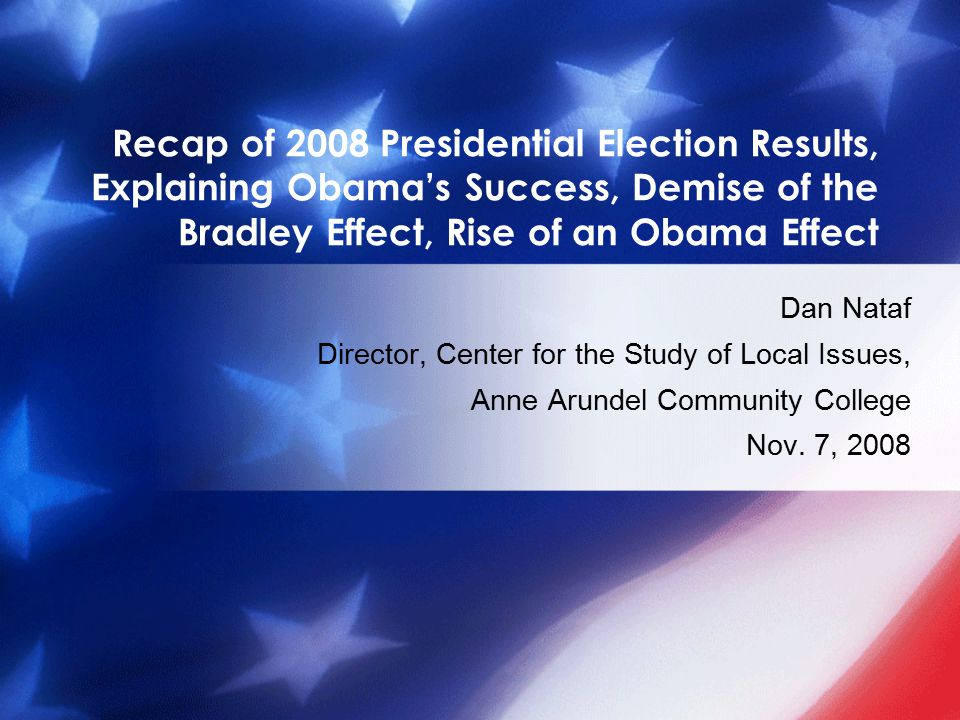Recap of 2008 Presidential Election Results, Explaining Obama's Success, Demise of the Bradley Effect, Rise of an Obama Effect Dan Nataf Director, Center for the Study of Local Issues, Anne Arundel Community College Nov.