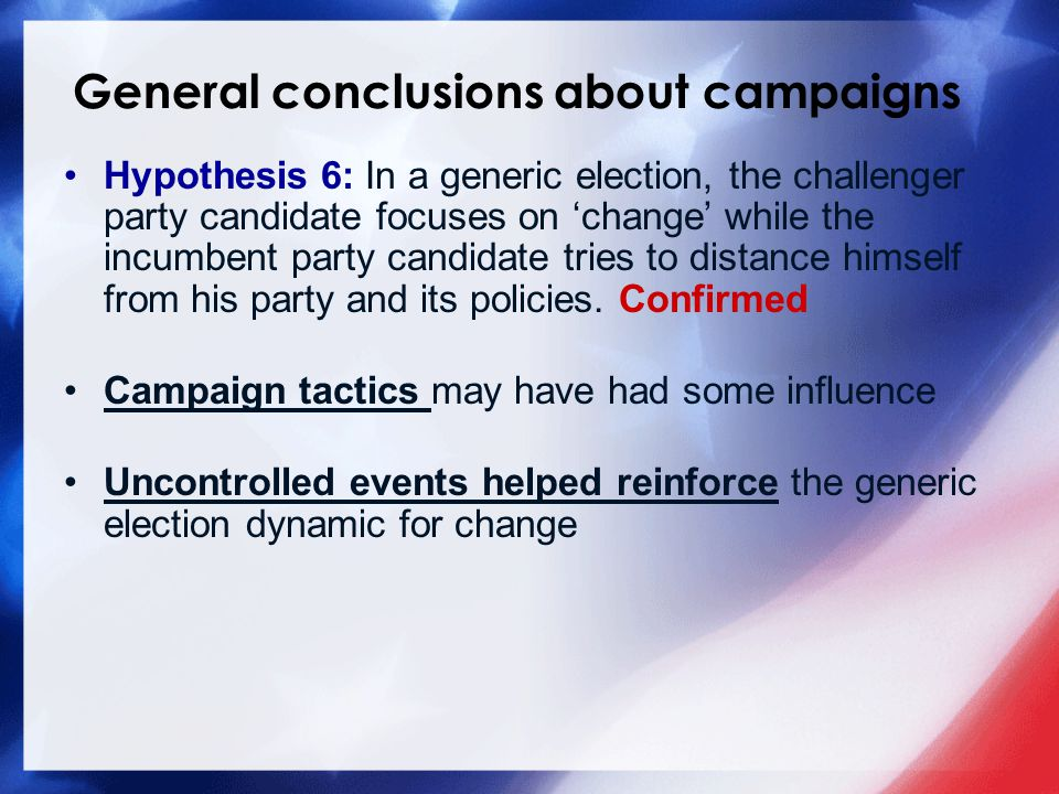 General conclusions about campaigns Hypothesis 6: In a generic election, the challenger party candidate focuses on 'change' while the incumbent party candidate tries to distance himself from his party and its policies.