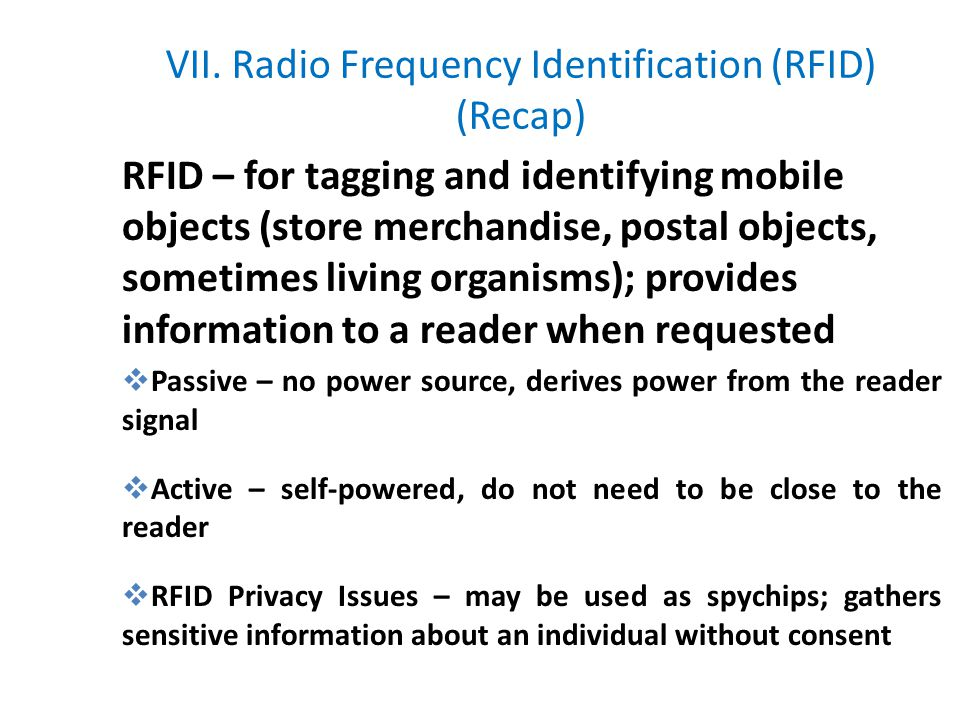 VII. Radio Frequency Identification (RFID) (Recap) RFID – for tagging and identifying mobile objects (store merchandise, postal objects, sometimes liv