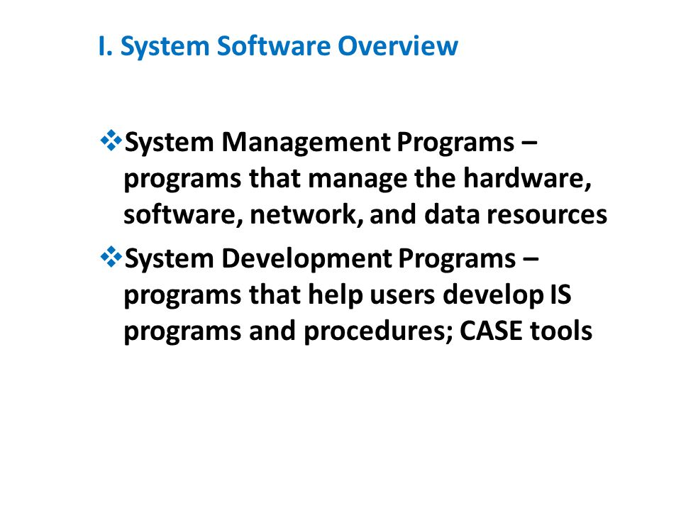 I. System Software Overview  System Management Programs – programs that manage the hardware, software, network, and data resources  System Developme