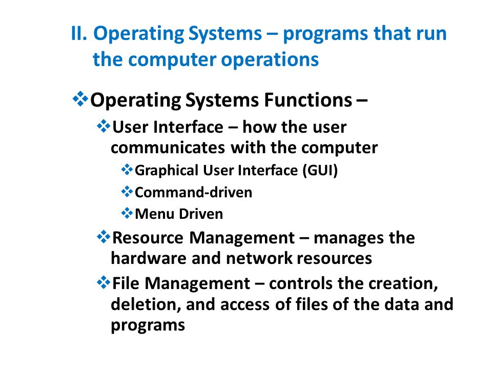 II. Operating Systems – programs that run the computer operations  Operating Systems Functions –  User Interface – how the user communicates with th