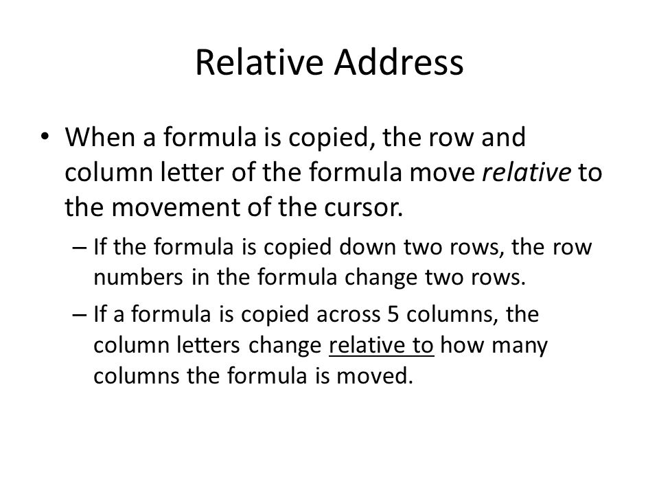 Relative Address When a formula is copied, the row and column letter of the formula move relative to the movement of the cursor.