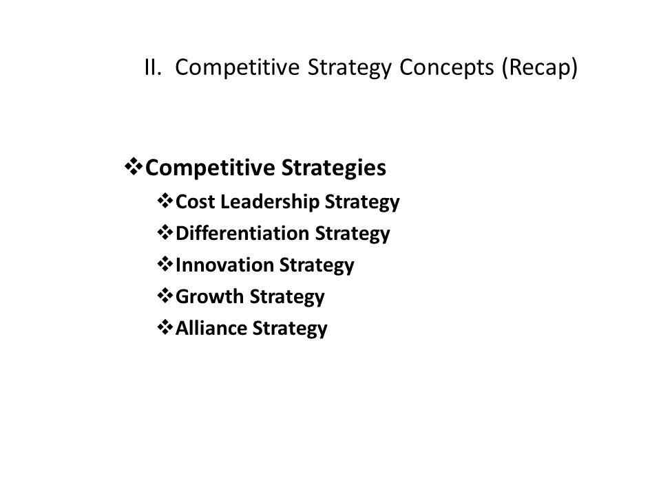II. Competitive Strategy Concepts (Recap)  Competitive Strategies  Cost Leadership Strategy  Differentiation Strategy  Innovation Strategy  Growt