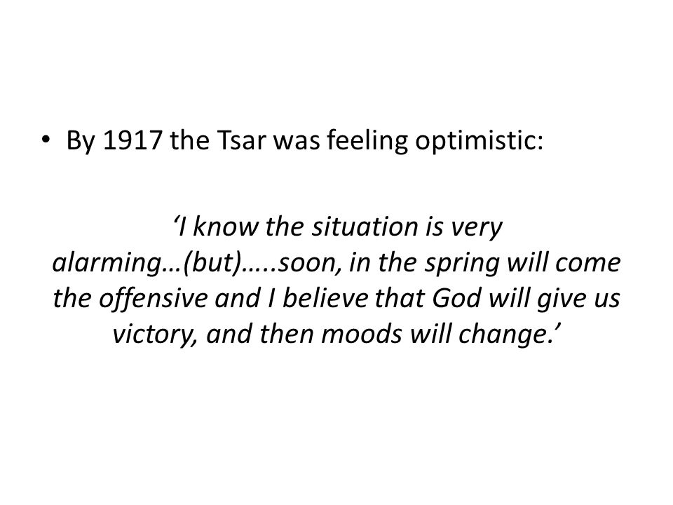 By 1917 the Tsar was feeling optimistic: 'I know the situation is very alarming…(but)…..soon, in the spring will come the offensive and I believe that God will give us victory, and then moods will change.'