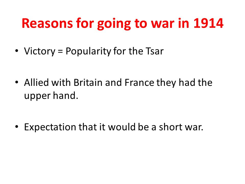 Reasons for going to war in 1914 Victory = Popularity for the Tsar Allied with Britain and France they had the upper hand.