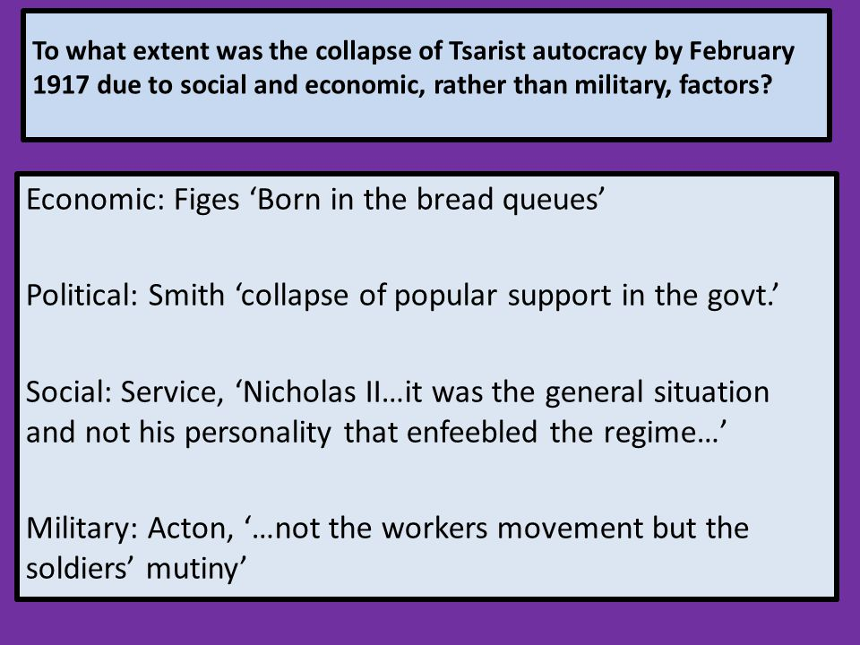 To what extent was the collapse of Tsarist autocracy by February 1917 due to social and economic, rather than military, factors? Economic: Figes 'Born