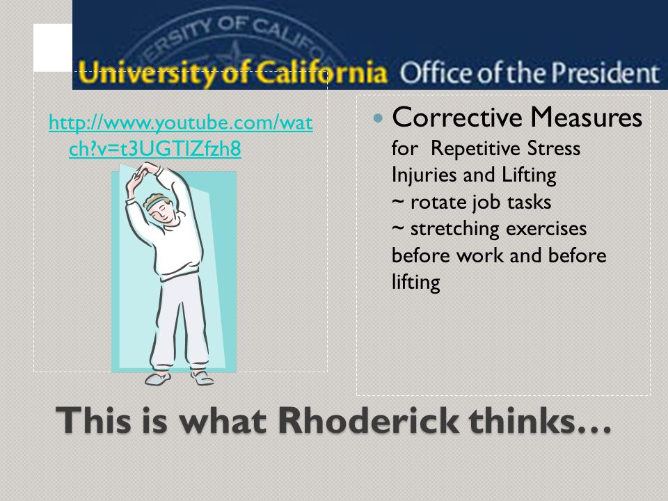 This is what Rhoderick thinks… Corrective Measures for Repetitive Stress Injuries and Lifting ~ rotate job tasks ~ stretching exercises before work and before lifting http://www.youtube.com/wat ch?v=t3UGTlZfzh8