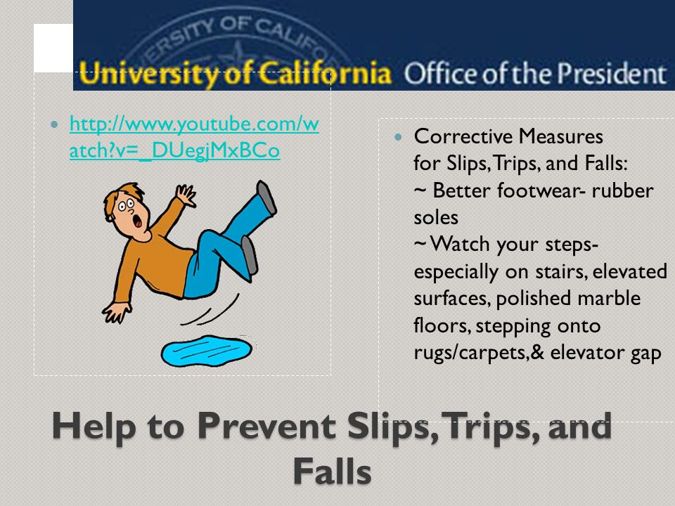 Help to Prevent Slips, Trips, and Falls Corrective Measures for Slips, Trips, and Falls: ~ Better footwear- rubber soles ~ Watch your steps- especially on stairs, elevated surfaces, polished marble floors, stepping onto rugs/carpets,& elevator gap http://www.youtube.com/w atch?v=_DUegjMxBCo http://www.youtube.com/w atch?v=_DUegjMxBCo