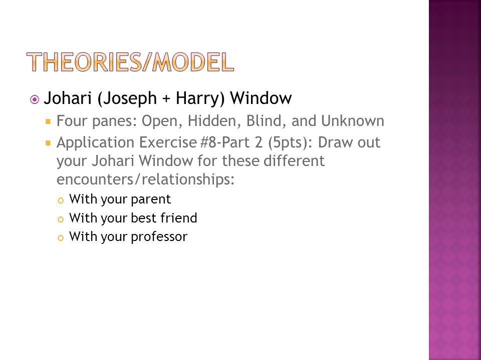  Johari (Joseph + Harry) Window  Four panes: Open, Hidden, Blind, and Unknown  Application Exercise #8-Part 2 (5pts): Draw out your Johari Window f